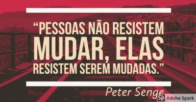 Pessoas não resistem mudar, elas resistem serem mudadas