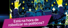 Está na hora de robotizar os políticos?