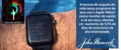 John Hancock lança programa de que usa o Apple Watch como monitor de saúde e vê seus clientes aumentarem em 52% os dias de exercícios de alta intensidade.